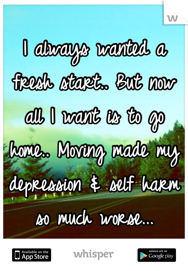 I always wanted a fresh start.. But now all I want is to go home.. Moving made my depression & self harm so much worse...