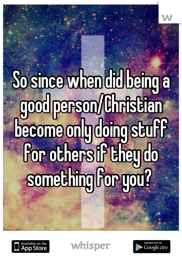 So since when did being a good person/Christian become only doing stuff for others if they do something for you?