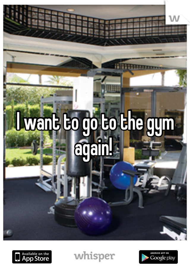 I want to go to the gym again!