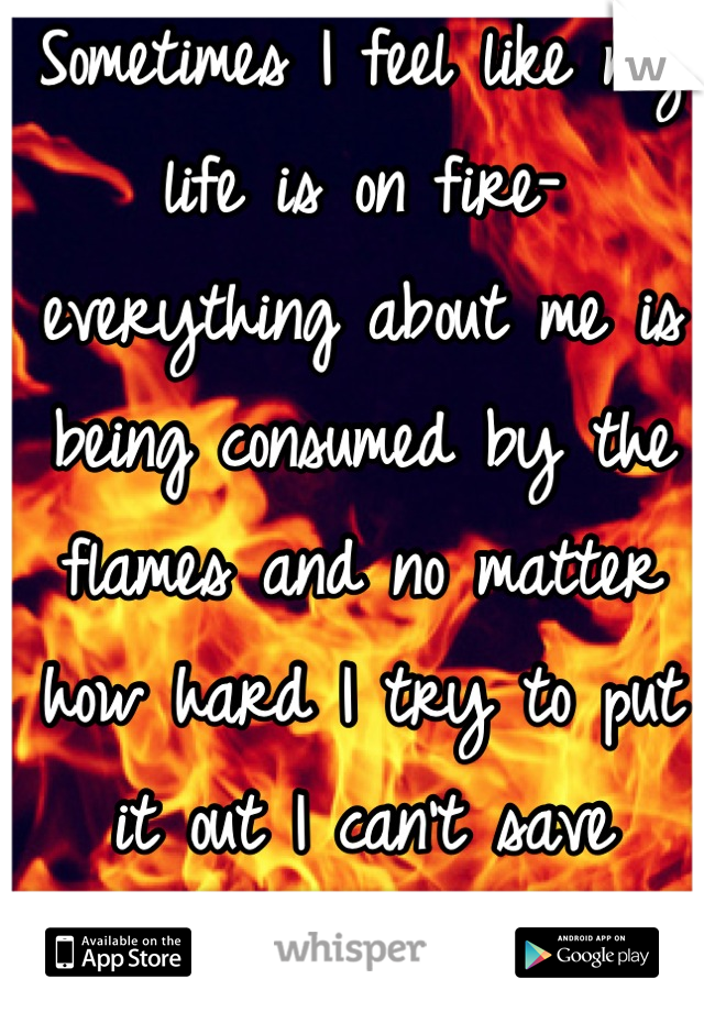 Sometimes I feel like my life is on fire- everything about me is being consumed by the flames and no matter how hard I try to put it out I can't save anything