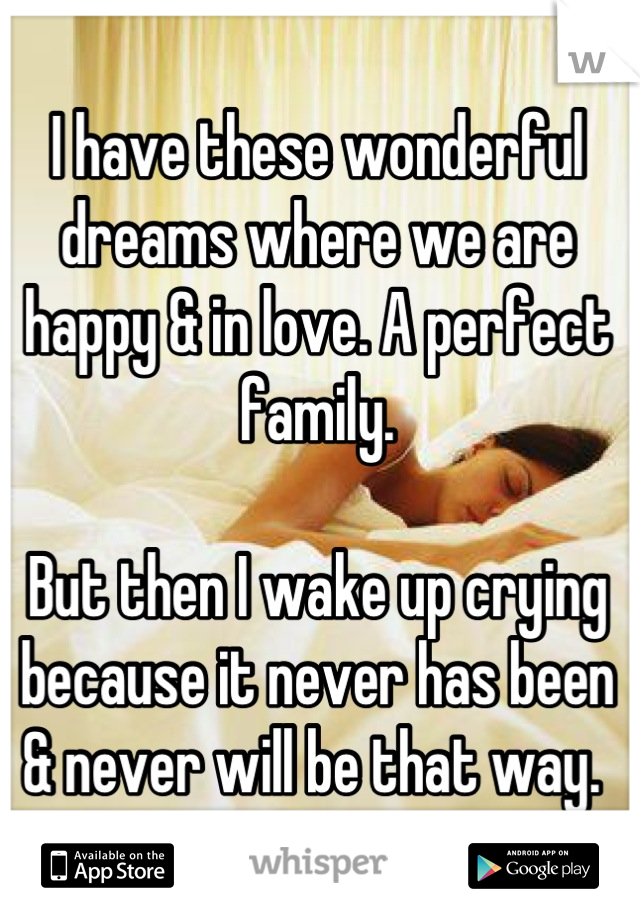 I have these wonderful dreams where we are happy & in love. A perfect family.  But then I wake up crying because it never has been & never will be that way.