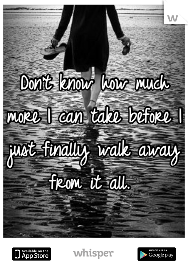 Don't know how much more I can take before I just finally walk away from it all.