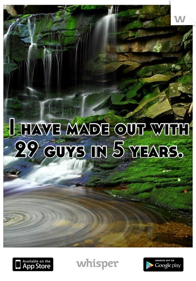 I have made out with 29 guys in 5 years.