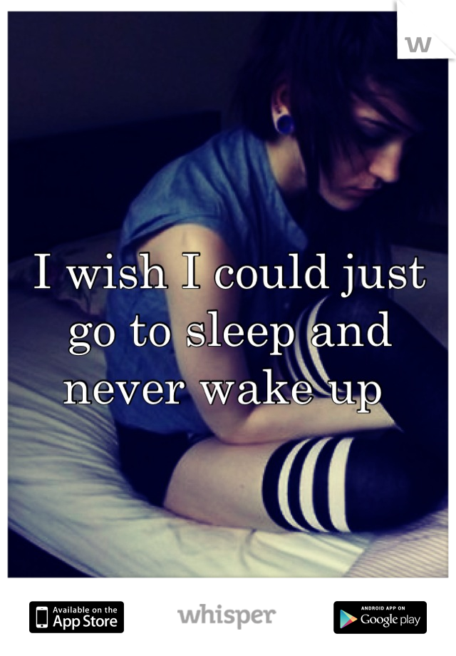 I wish I could just go to sleep and never wake up