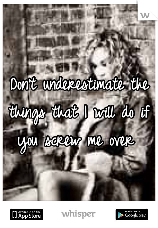 Don't underestimate the things that I will do if you screw me over