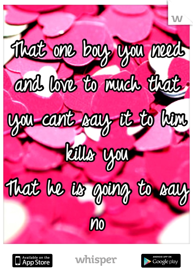 That one boy you need and love to much that you cant say it to him kills you  That he is going to say no