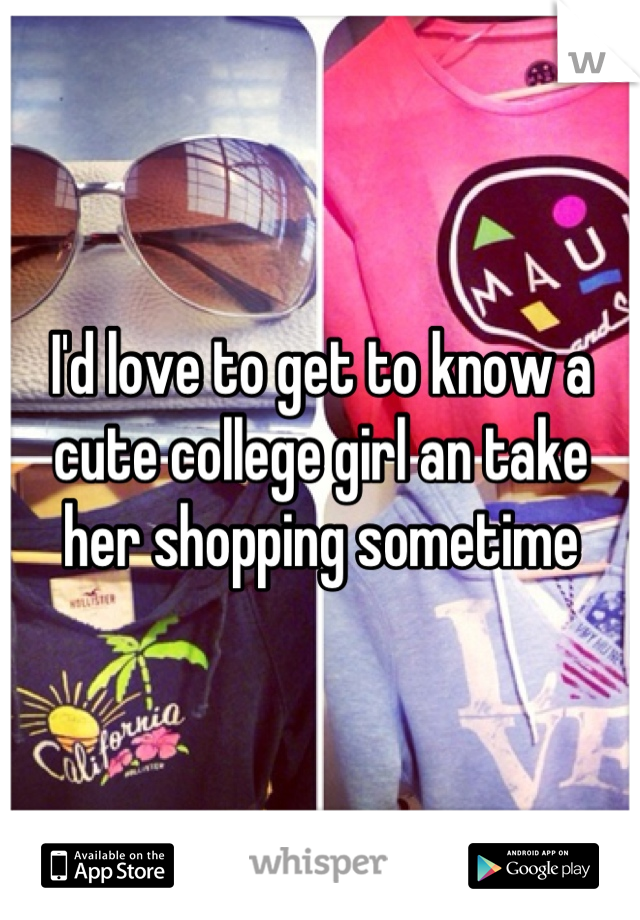 I'd love to get to know a cute college girl an take her shopping sometime