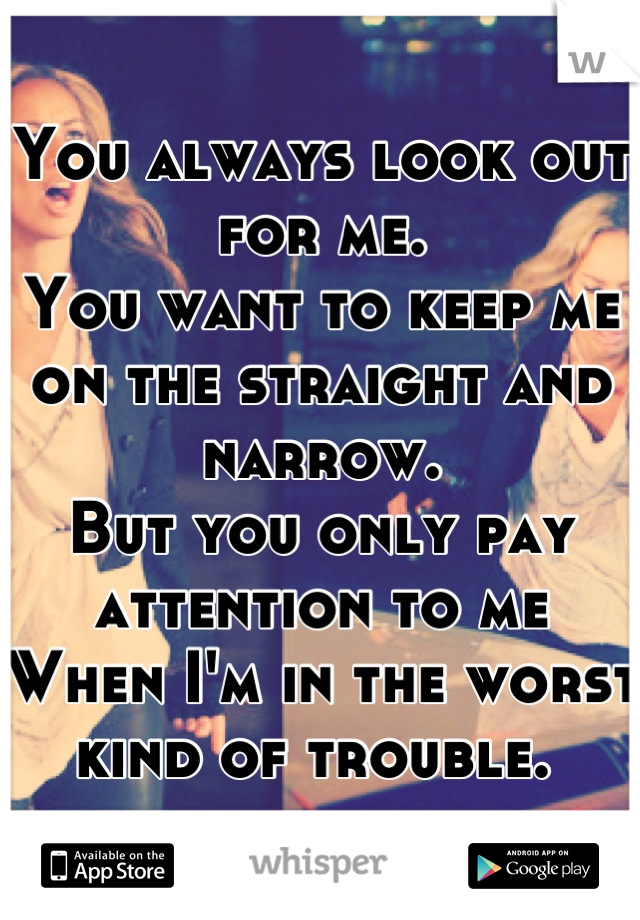 You always look out for me.  You want to keep me on the straight and narrow.  But you only pay attention to me When I'm in the worst kind of trouble.