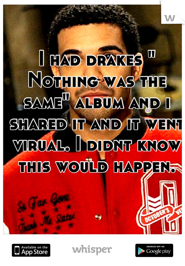 """I had drakes """" Nothing was the same"""" album and i shared it and it went virual. I didnt know this would happen."""