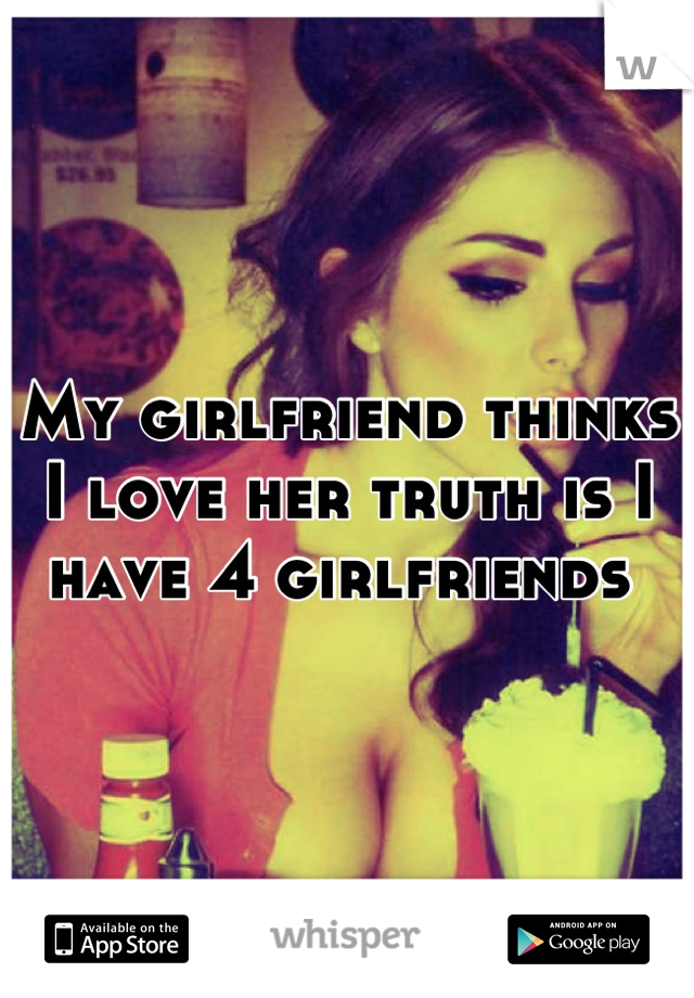 My girlfriend thinks I love her truth is I have 4 girlfriends