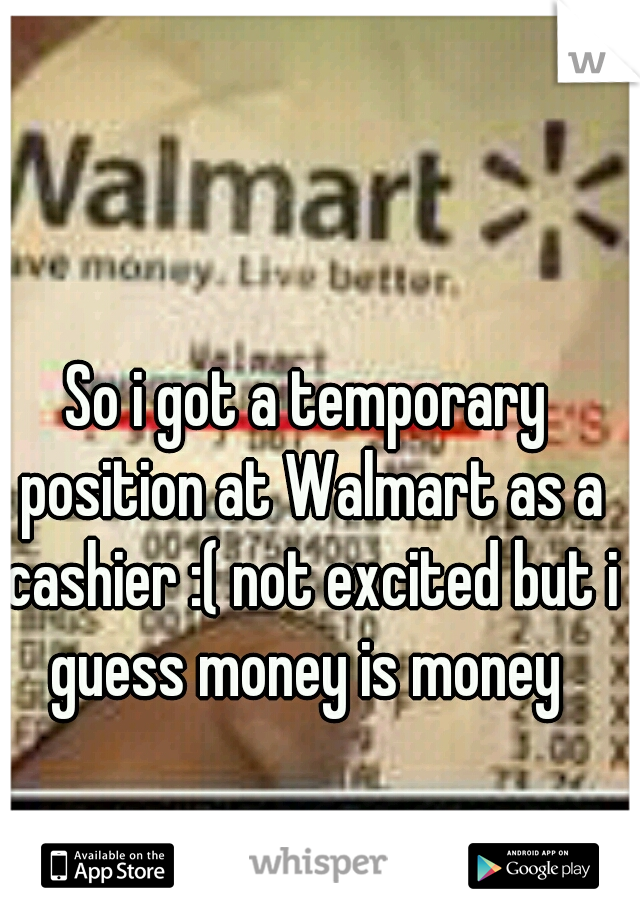 So i got a temporary position at Walmart as a cashier :( not excited but i guess money is money