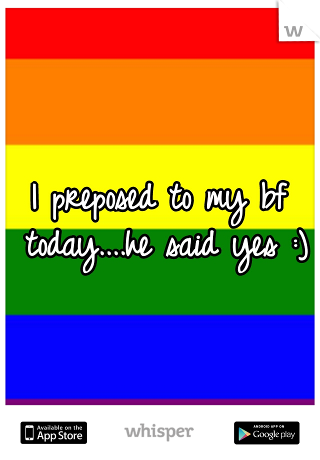I preposed to my bf today....he said yes :)