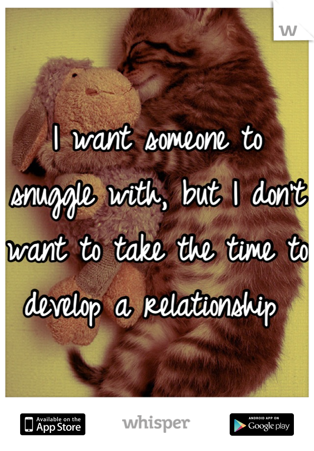 I want someone to snuggle with, but I don't want to take the time to develop a relationship