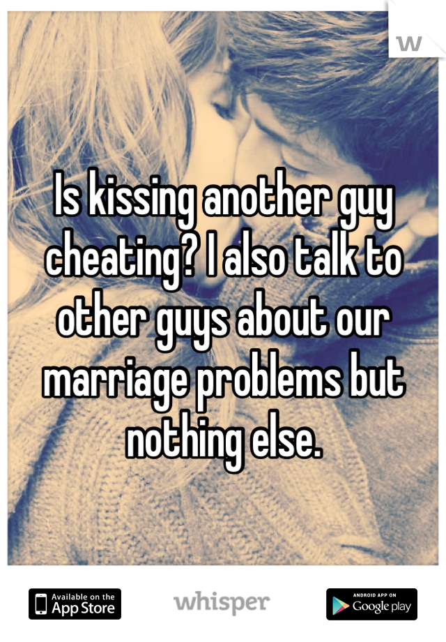 Is kissing another guy cheating? I also talk to other guys about our marriage problems but nothing else.