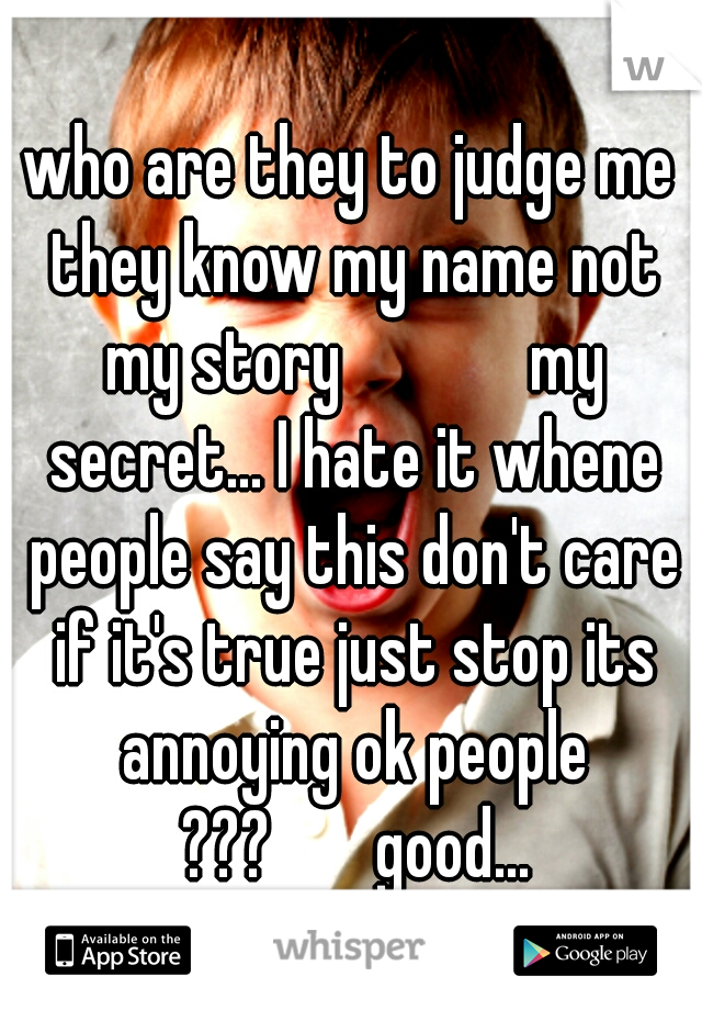 who are they to judge me they know my name not my story      my secret... I hate it whene people say this don't care if it's true just stop its annoying ok people ???   good...