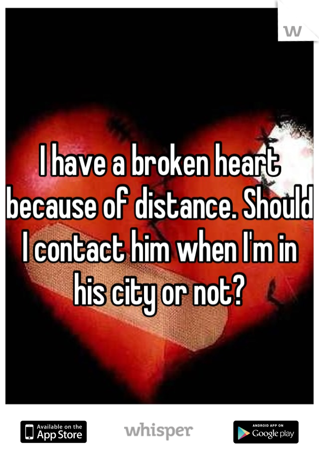 I have a broken heart because of distance. Should I contact him when I'm in his city or not?