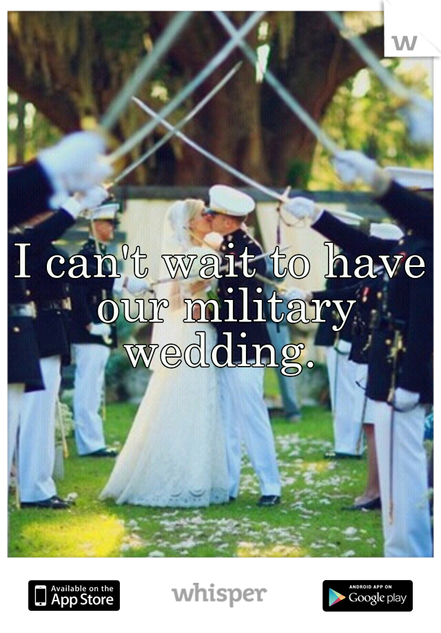 I can't wait to have our military wedding.