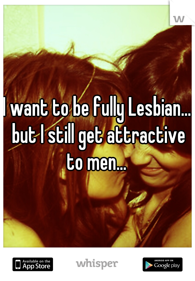 I want to be fully Lesbian... but I still get attractive to men...