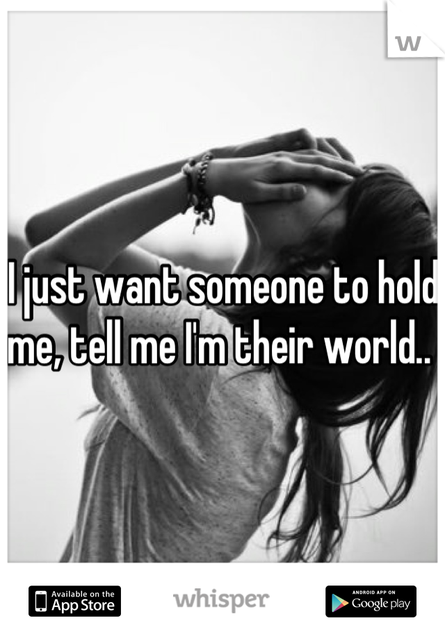 I just want someone to hold me, tell me I'm their world..