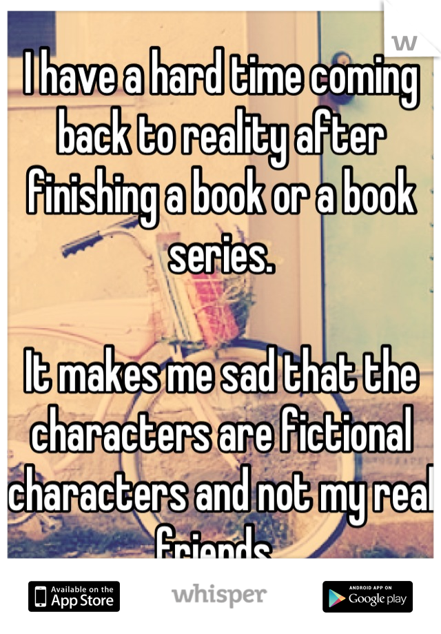 I have a hard time coming back to reality after finishing a book or a book series.  It makes me sad that the characters are fictional characters and not my real friends.