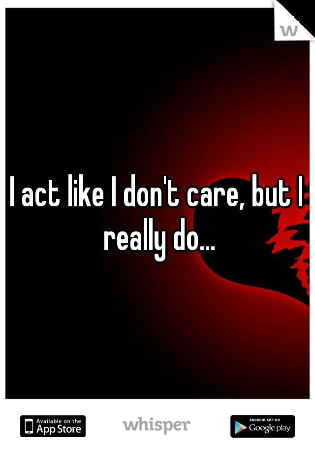 I act like I don't care, but I really do...