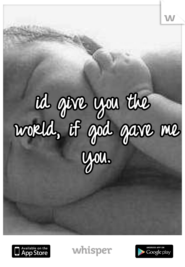 id give you the world, if god gave me you.