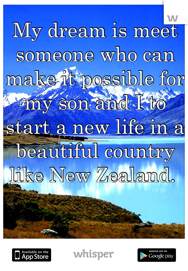My dream is meet someone who can make it possible for my son and I to start a new life in a beautiful country like New Zealand.