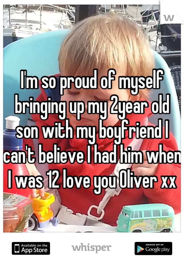 I'm so proud of myself bringing up my 2year old son with my boyfriend I can't believe I had him when I was 12 love you Oliver xx