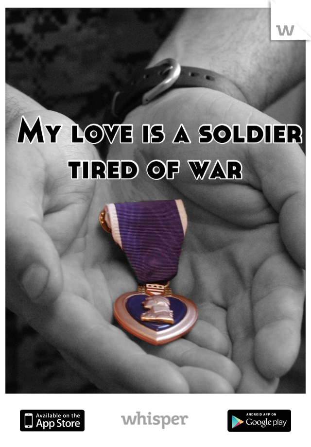 My love is a soldier tired of war