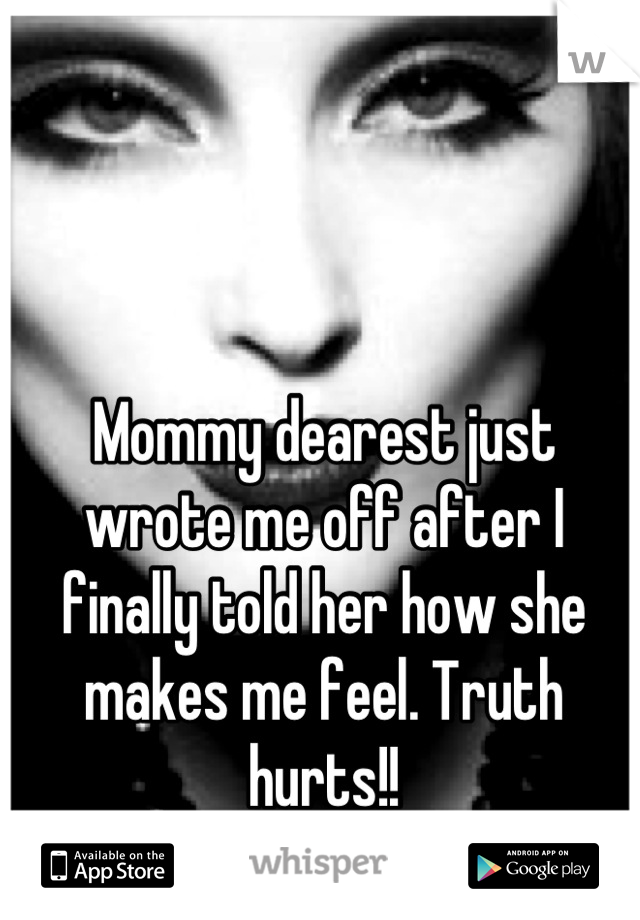 Mommy dearest just wrote me off after I finally told her how she makes me feel. Truth hurts!!