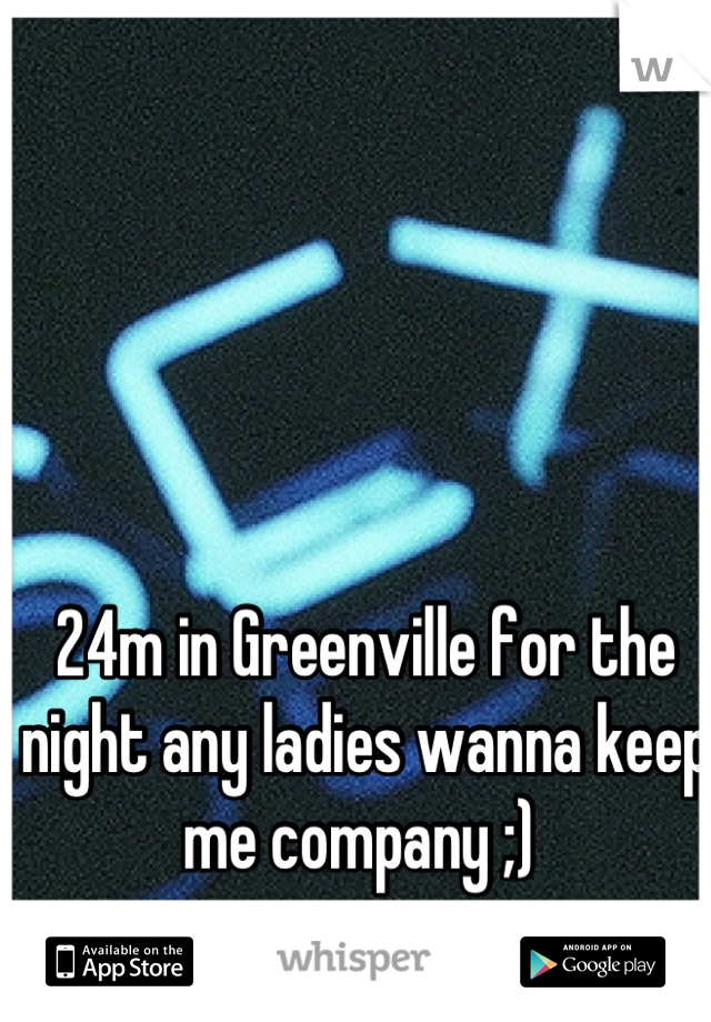 24m in Greenville for the night any ladies wanna keep me company ;)