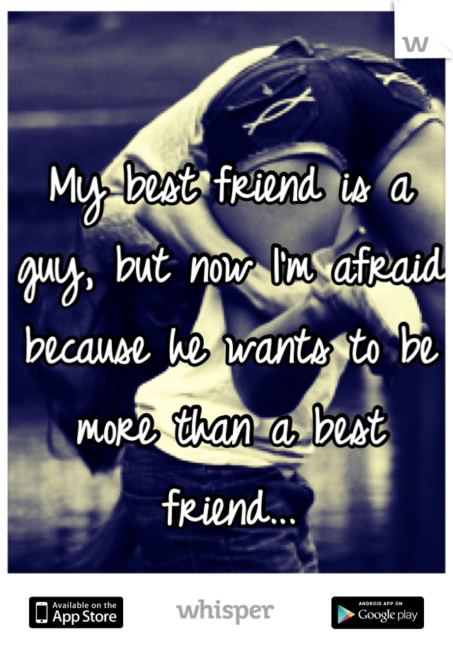 My best friend is a guy, but now I'm afraid because he wants to be more than a best friend...