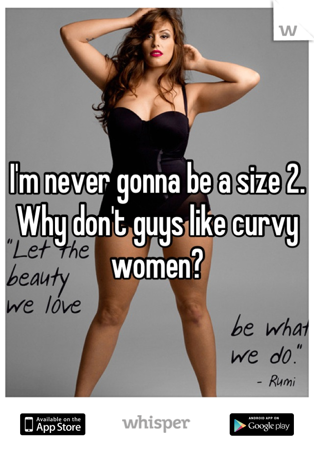 I'm never gonna be a size 2. Why don't guys like curvy women?