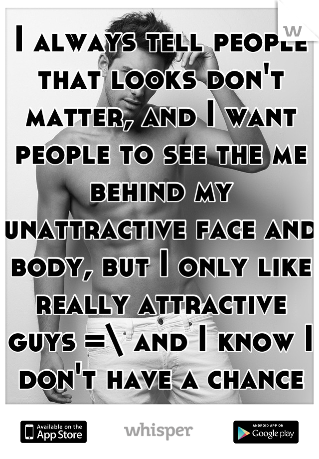 I always tell people that looks don't matter, and I want people to see the me behind my unattractive face and body, but I only like really attractive guys =\ and I know I don't have a chance with them