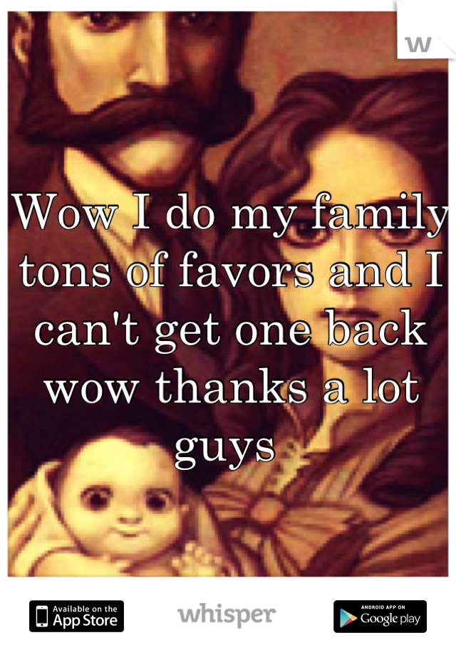 Wow I do my family tons of favors and I can't get one back wow thanks a lot guys