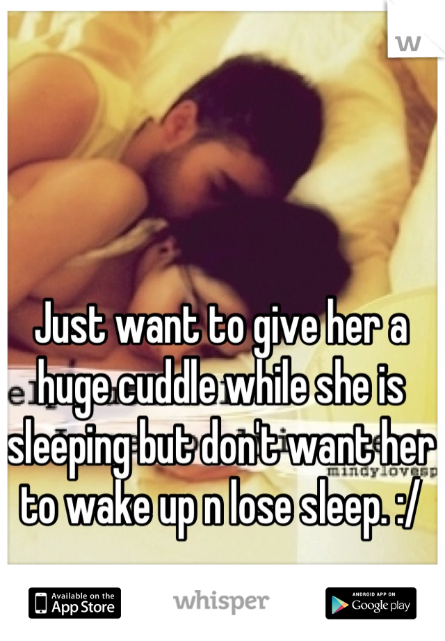 Just want to give her a huge cuddle while she is sleeping but don't want her to wake up n lose sleep. :/