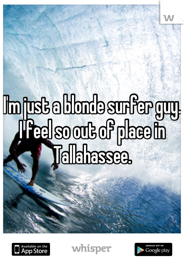 I'm just a blonde surfer guy. I feel so out of place in Tallahassee.