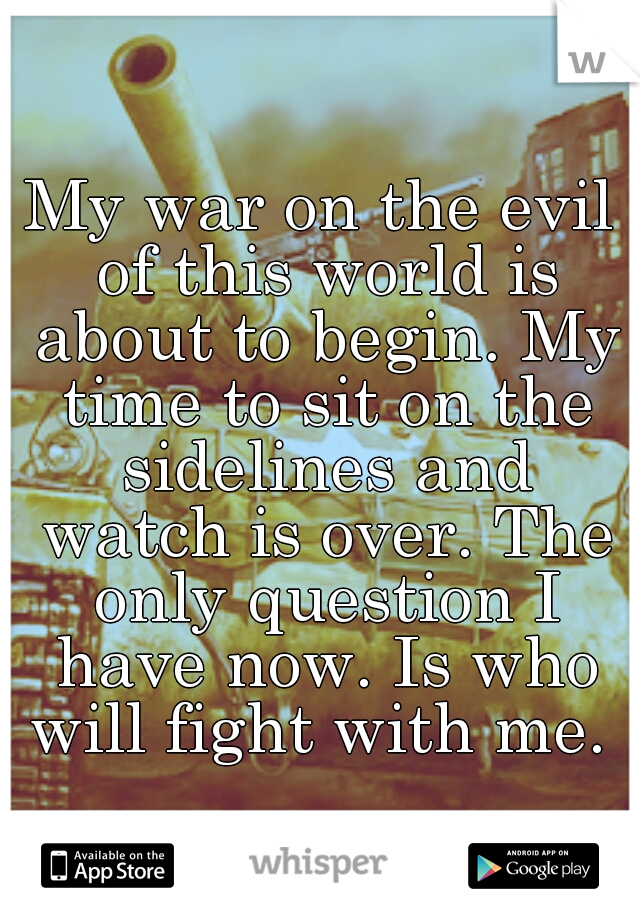 My war on the evil of this world is about to begin. My time to sit on the sidelines and watch is over. The only question I have now. Is who will fight with me.