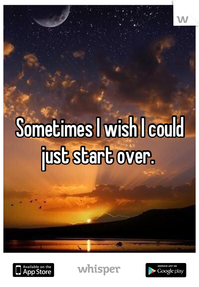 Sometimes I wish I could just start over.