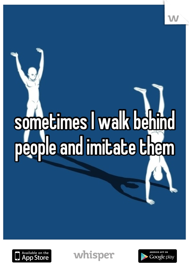 sometimes I walk behind people and imitate them