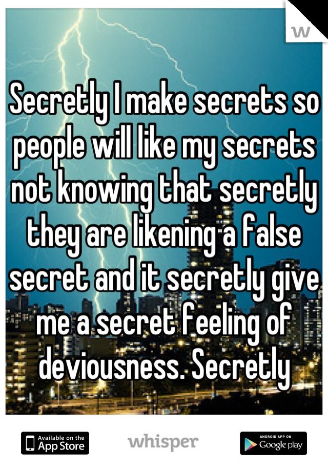 Secretly I make secrets so people will like my secrets not knowing that secretly they are likening a false secret and it secretly give me a secret feeling of deviousness. Secretly
