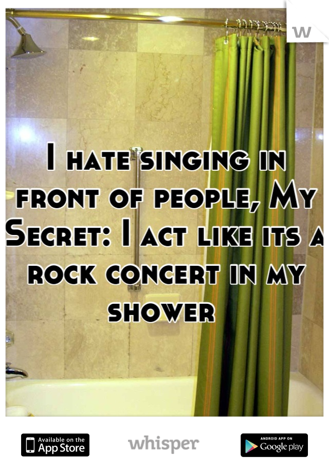 I hate singing in front of people, My Secret: I act like its a rock concert in my shower