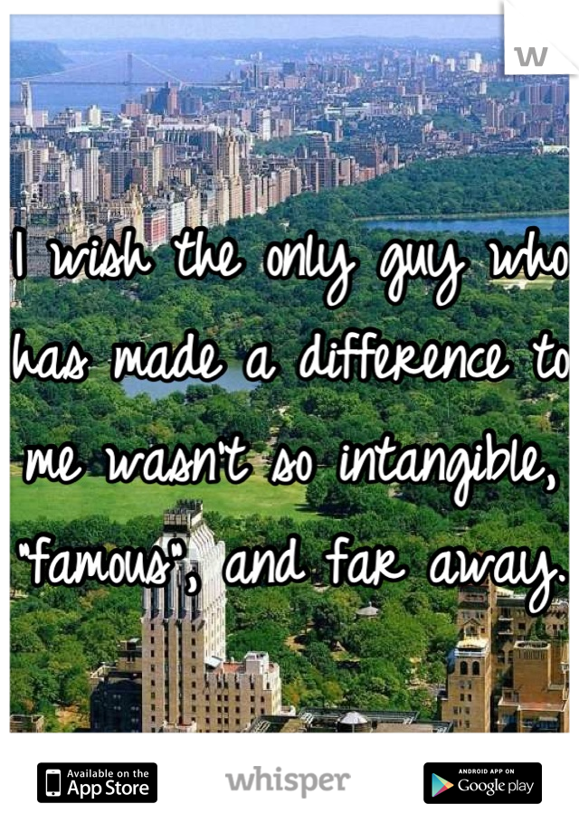 "I wish the only guy who has made a difference to me wasn't so intangible, ""famous"", and far away."