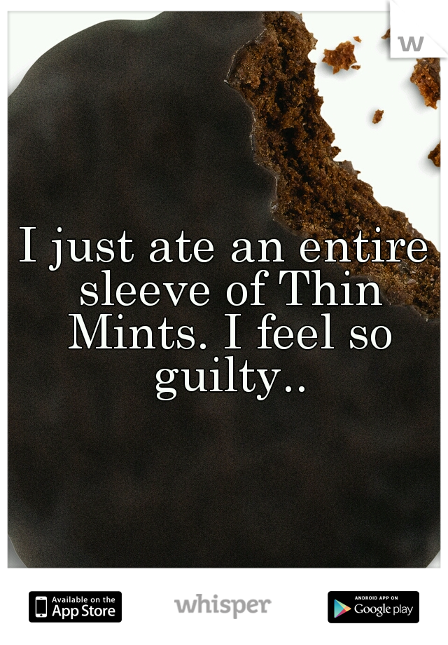 I just ate an entire sleeve of Thin Mints. I feel so guilty..