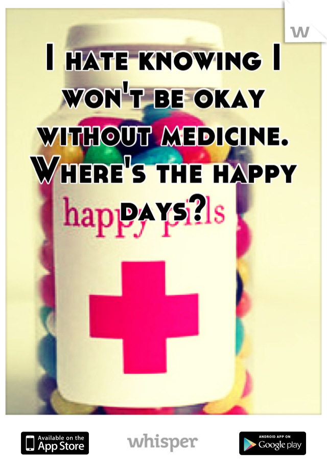 I hate knowing I won't be okay without medicine. Where's the happy days?