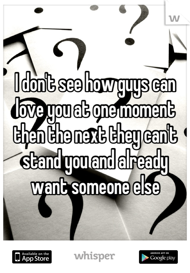 I don't see how guys can love you at one moment then the next they can't stand you and already want someone else