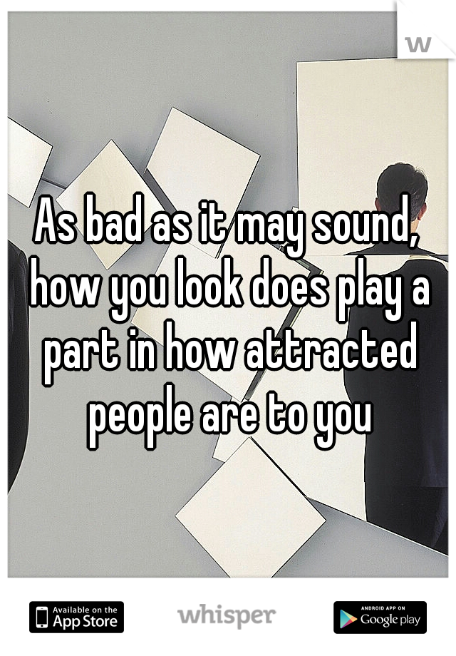 As bad as it may sound, how you look does play a part in how attracted people are to you