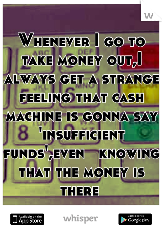 Whenever I go to take money out,I always get a strange feeling that cash machine is gonna say 'insufficient funds',even   knowing that the money is there
