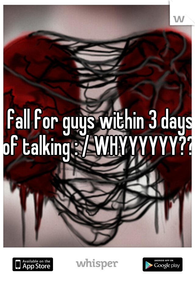 I fall for guys within 3 days of talking : / WHYYYYYY??