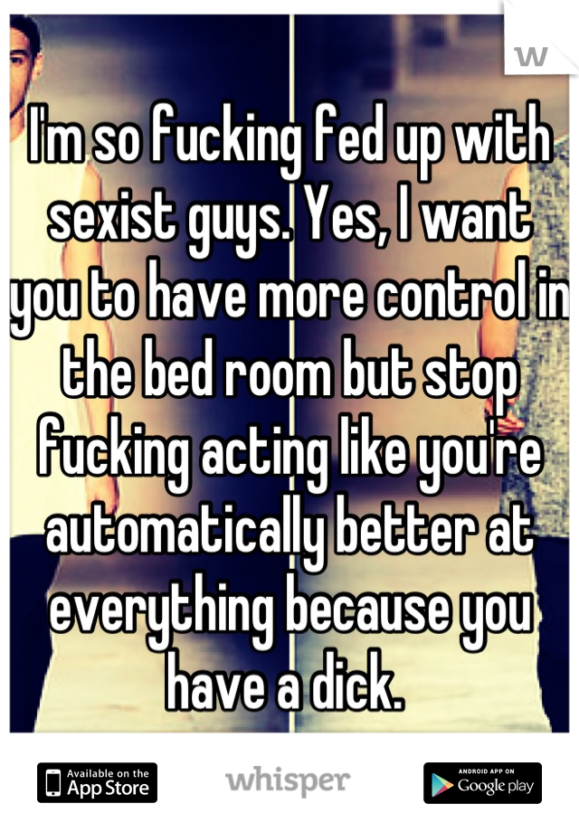 I'm so fucking fed up with sexist guys. Yes, I want you to have more control in the bed room but stop fucking acting like you're automatically better at everything because you have a dick.